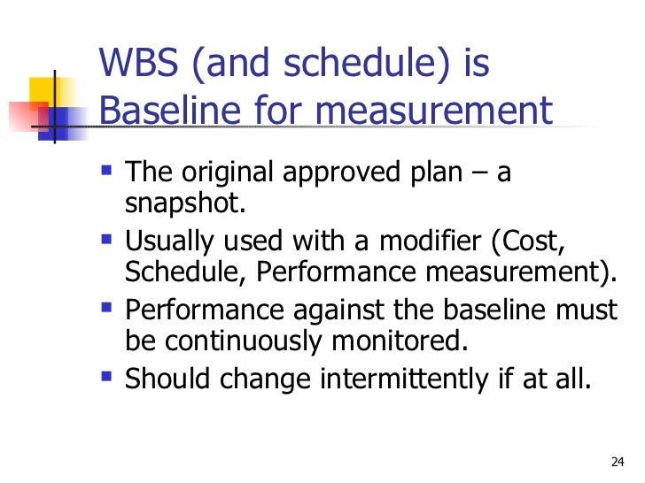 WBS (and schedule) is Baseline for measurement <ul><li>The original approved plan – a snapshot. </li></ul><ul><li>Usually ...