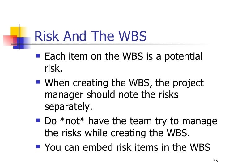 Risk And The WBS <ul><li>Each item on the WBS is a potential risk. </li></ul><ul><li>When creating the WBS, the project ma...