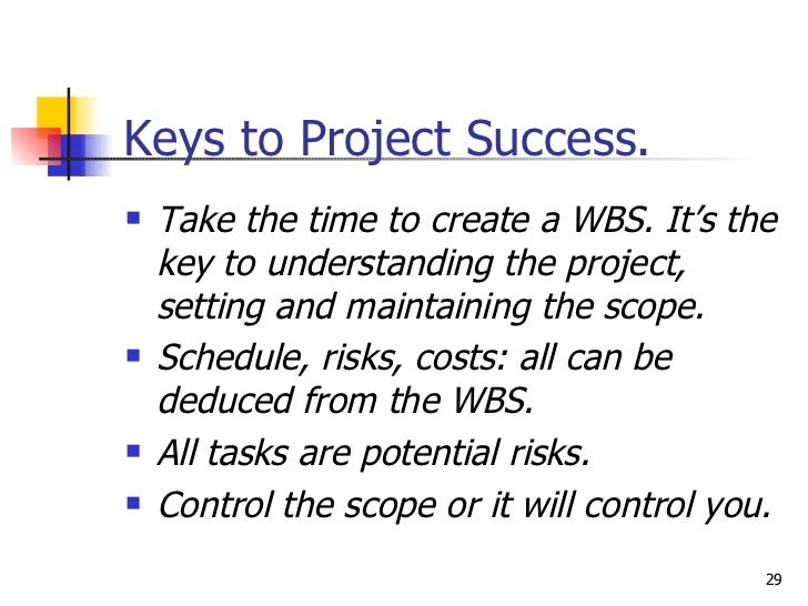 Keys to Project Success. <ul><li>Take the time to create a WBS. It's the key to understanding the project, setting and mai...