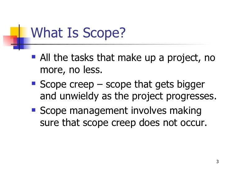 What Is Scope? <ul><li>All the tasks that make up a project, no more, no less. </li></ul><ul><li>Scope creep – scope that ...