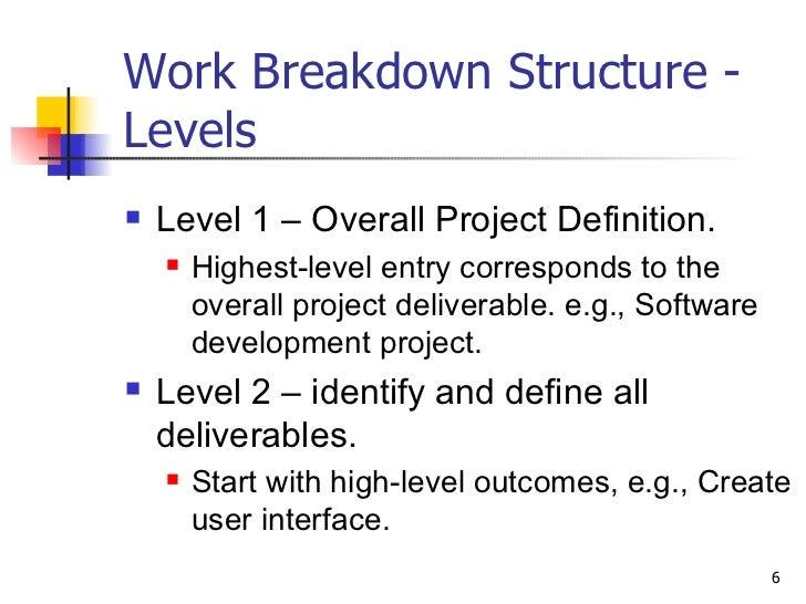 Work Breakdown Structure - Levels <ul><li>Level 1 – Overall Project Definition. </li></ul><ul><ul><li>Highest-level entry ...