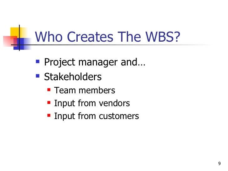Who Creates The WBS? <ul><li>Project manager and… </li></ul><ul><li>Stakeholders </li></ul><ul><ul><li>Team members </li><...