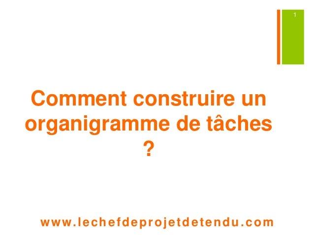 Comment construire un  organigramme de tâches  ?  www. lechefdeprojetdetendu.com  1