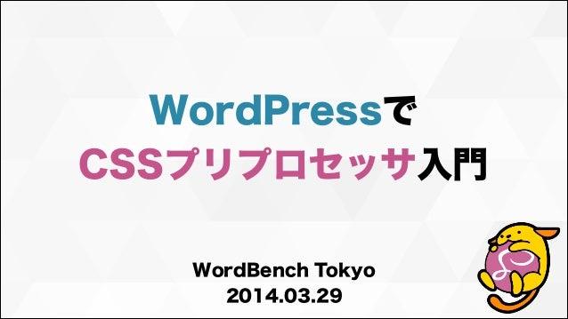 WordPressで CSSプリプロセッサ入門 WordBench Tokyo 2014.03.29