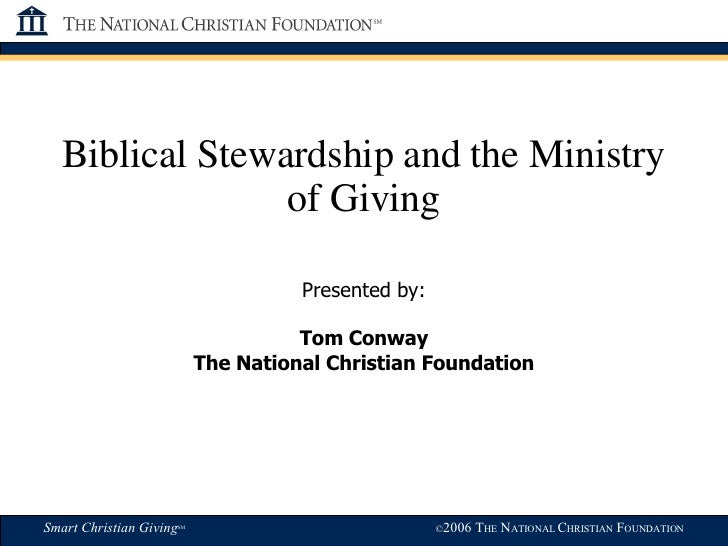 Biblical Stewardship and the Ministry of Giving Presented by: Tom Conway The National Christian Foundation