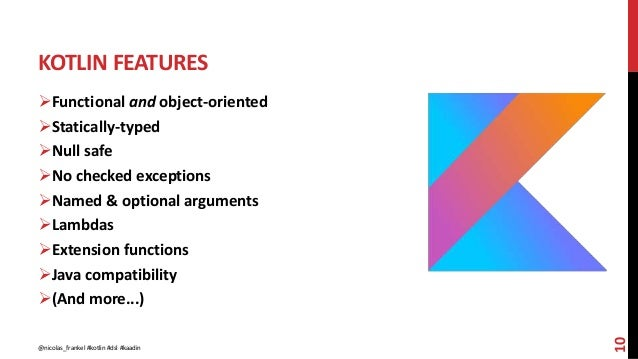 KOTLIN FEATURES 10 Functional and object-oriented Statically-typed Null safe No checked exceptions Named & optional a...
