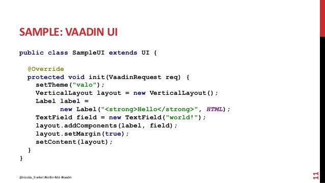"SAMPLE: VAADIN UI public class SampleUI extends UI { @Override protected void init(VaadinRequest req) { setTheme(""valo""); ..."