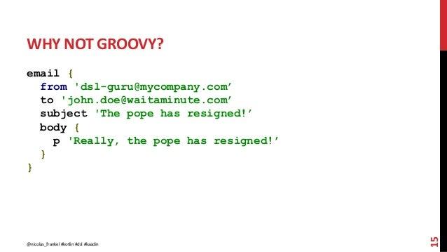 WHY NOT GROOVY? email { from 'dsl-guru@mycompany.com' to 'john.doe@waitaminute.com' subject 'The pope has resigned!' body ...