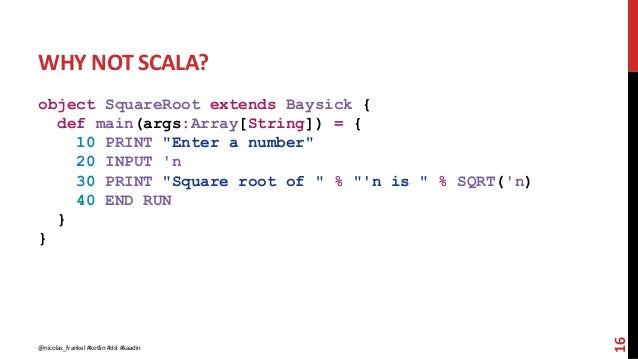 """WHY NOT SCALA? object SquareRoot extends Baysick { def main(args:Array[String]) = { 10 PRINT """"Enter a number"""" 20 INPUT 'n ..."""