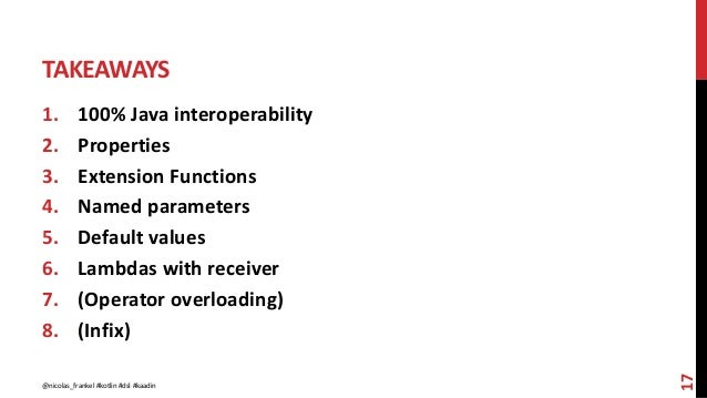 TAKEAWAYS 1. 100% Java interoperability 2. Properties 3. Extension Functions 4. Named parameters 5. Default values 6. Lamb...