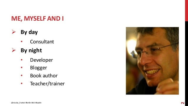 ME, MYSELF AND I 2  By day • Consultant  By night • Developer • Blogger • Book author • Teacher/trainer @nicolas_frankel...