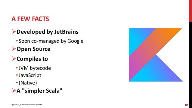 A FEW FACTS 9 Developed by JetBrains • Soon co-managed by Google Open Source Compiles to • JVM bytecode • JavaScript • ...