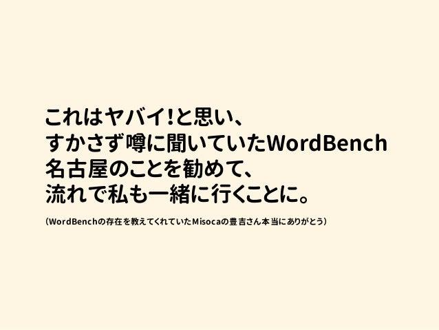 これはヤバイ!と思い、 すかさず噂に聞いていたWordBench 名古屋のことを勧めて、 流れで私も一緒に行くことに。  (WordBenchの存在を教えてくれていたMisocaの豊吉さん本当にありがとう)