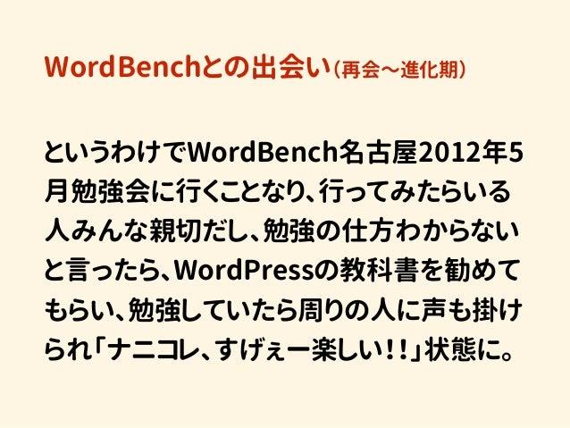 WordBenchとの出会い(再会〜進化期) というわけでWordBench名古屋2012年5 月勉強会に行くことなり、行ってみたらいる 人みんな親切だし、勉強の仕方わからない と言ったら、WordPressの教科書を勧めて もらい、勉強してい...