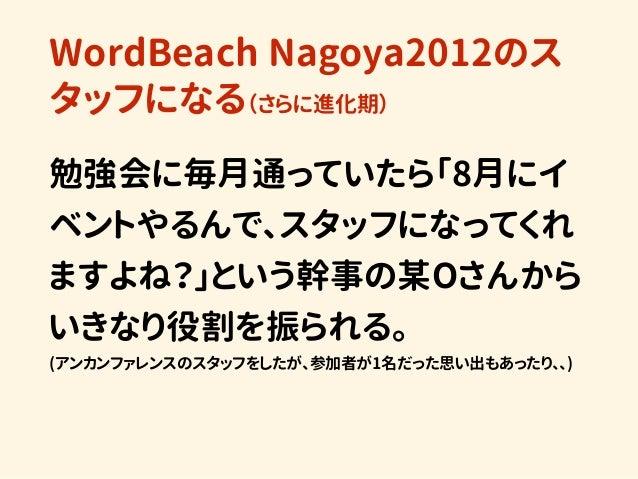 WordBeach Nagoya2012のス タッフになる(さらに進化期) 勉強会に毎月通っていたら「8月にイ ベントやるんで、スタッフになってくれ ますよね?」という幹事の某Oさんから いきなり役割を振られる。 (アンカンファレンスのスタッ...
