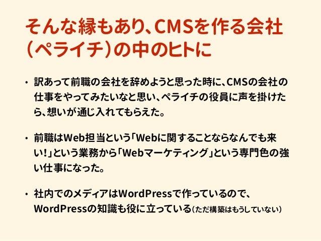 そんな縁もあり、CMSを作る会社 (ペライチ)の中のヒトに • 訳あって前職の会社を辞めようと思った時に、CMSの会社の 仕事をやってみたいなと思い、ペライチの役員に声を掛けた ら、想いが通じ入れてもらえた。 • 前職はWeb担当という「Web...