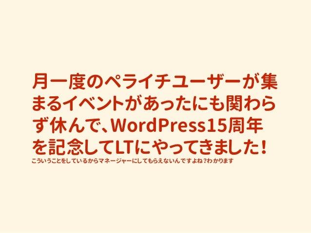 月一度のペライチユーザーが集 まるイベントがあったにも関わら ず休んで、WordPress15周年 を記念してLTにやってきました! こういうことをしているからマネージャーにしてもらえないんですよね?わかります