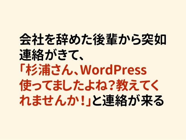 会社を辞めた後輩から突如 連絡がきて、 「杉浦さん、WordPress 使ってましたよね?教えてく れませんか!」と連絡が来る
