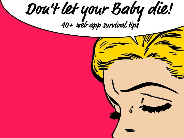 Don't let your Baby die!     10+ web app survival tips