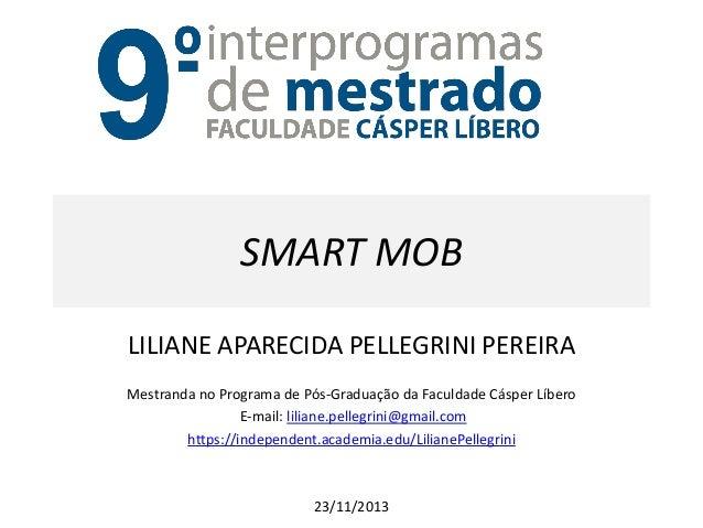 SMART MOB  LILIANE APARECIDA PELLEGRINI PEREIRA  Mestranda no Programa de Pós-Graduação da Faculdade Cásper Líbero  E-mail...