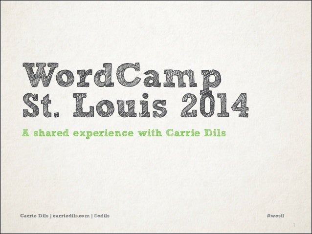 WordCamp St. Louis 2014 A shared experience with Carrie Dils  Carrie Dils | carriedils.com | @cdils  #wcstl !1