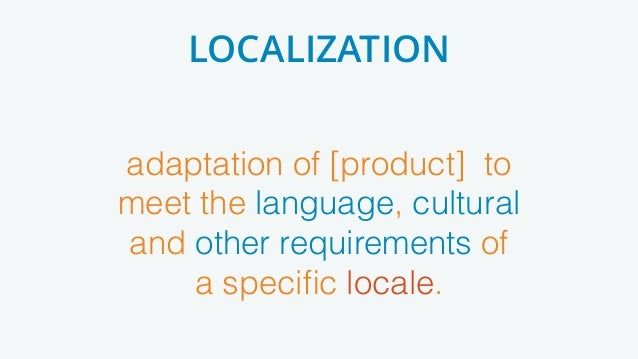 adaptation of [product] to meet the language, cultural and other requirements of a specific locale. LOCALIZATION