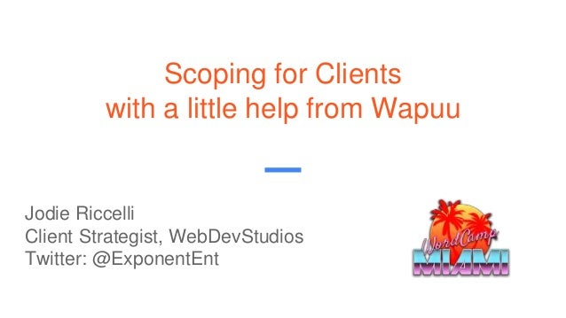 Scoping for Clients with a little help from Wapuu Jodie Riccelli Client Strategist, WebDevStudios Twitter: @ExponentEnt