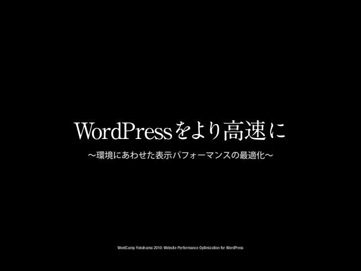 WordPressを り高速に          よ ∼環境にあわせた表示パフォーマンスの最適化∼    WordCamp Yokohama 2010: Website Performance Optimization for WordPress
