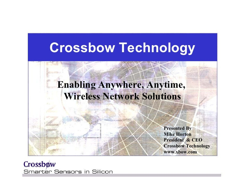 Crossbow Technology   Enabling Anywhere, Anytime,   Wireless Network Solutions                          Presented By      ...