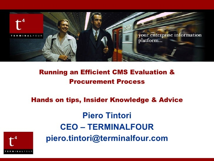 Piero Tintori CEO – TERMINALFOUR [email_address] Running an Efficient CMS Evaluation & Procurement Process Hands on tips, ...