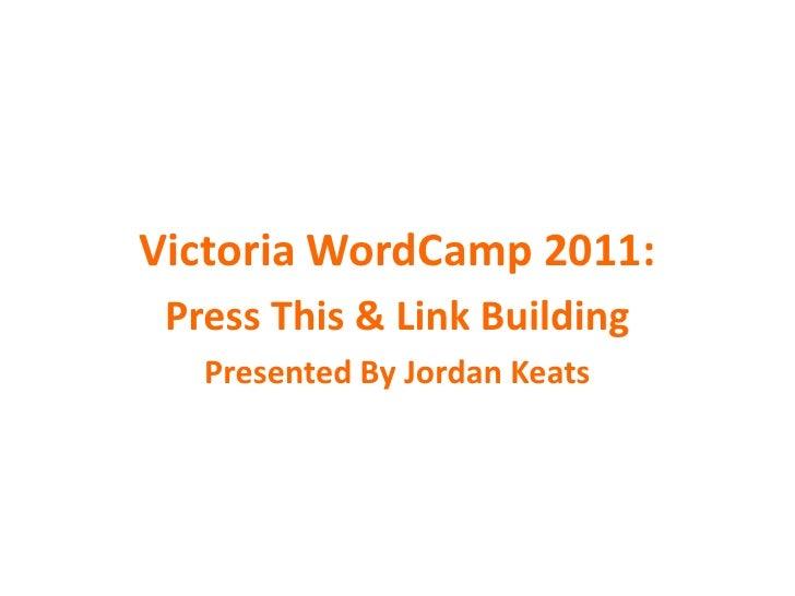 Victoria WordCamp 2011:<br />Press This & Link Building<br />Presented By Jordan Keats<br />