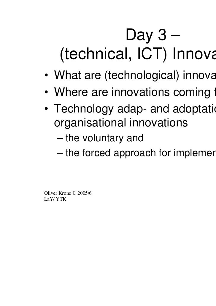 Day 3 –      (technical, ICT) Innovation• What are (technological) innovations?• Where are innovations coming from?• Techn...