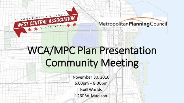 WCA/MPC Plan Presentation Community Meeting November 30, 2016 6:00pm – 8:00pm BuiltWorlds 1260 W. Madison