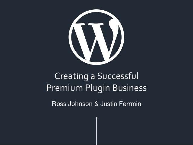 Creating a Successful Premium Plugin Business Ross Johnson & Justin Ferrmin