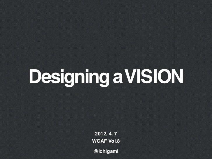 Designing a VISION        2012. 4. 7       WCAF Vol.8       @ichigami
