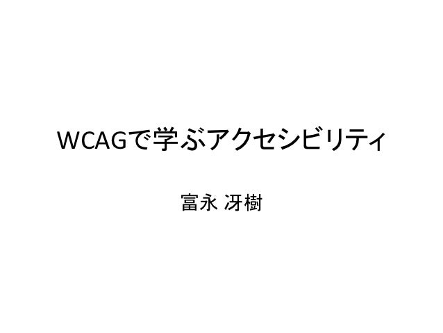 WCAGで学ぶアクセシビリティ     富永 冴樹