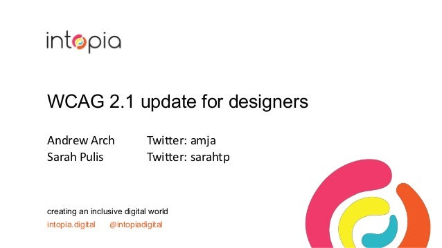 WCAG 2.1 update for designers Andrew Arch Twitter: amja Sarah Pulis Twitter: sarahtp creating an inclusive digital world i...