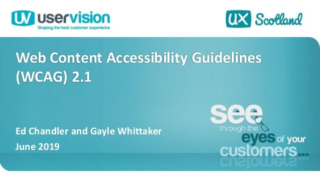 Web Content Accessibility Guidelines (WCAG) 2.1 Ed Chandler and Gayle Whittaker June 2019 1
