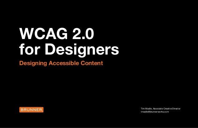 WCAG 2.0 for Designers Designing Accessible Content Tim Madle, Associate Creative Director tmadle@brunnerworks.com