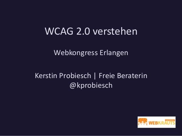 WCAG 2.0 verstehen Webkongress Erlangen Kerstin Probiesch | Freie Beraterin @kprobiesch
