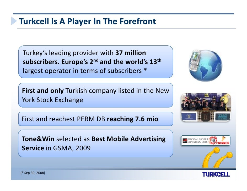 Turkcell Is A Player In The Forefront    Turkey's leading provider with 37 million  subscribers. Europe's 2nd and the worl...