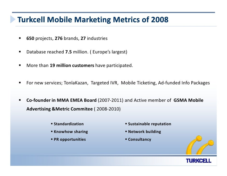 Turkcell Mobile Marketing Metrics of 2008    650 projects, 276 brands, 27 industries    Database reached 7.5 million. ( Eu...