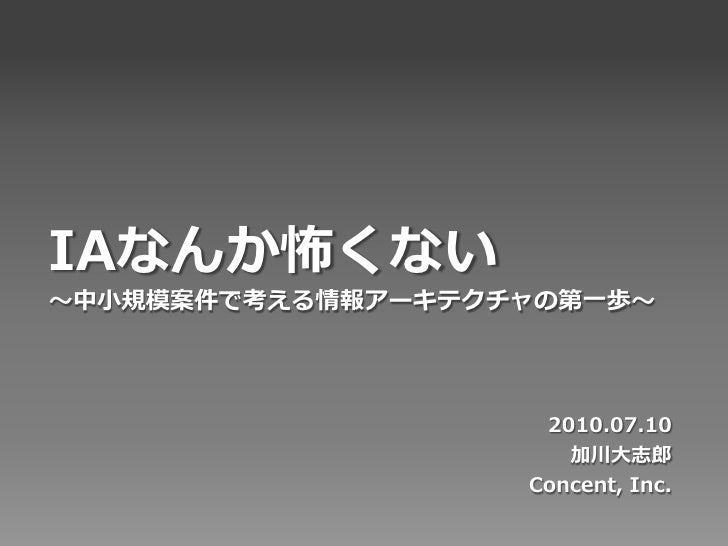 IAなんか怖くない 〜中小規模案件で考える情報アーキテクチャの第一歩〜                         2010.07.10                       加川大志郎                    Conc...