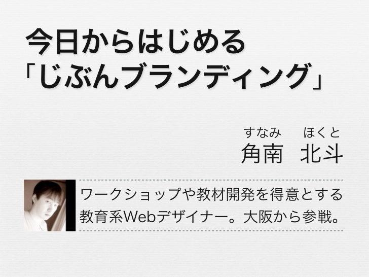 今日からはじめる「じぶんブランディング」             すなみ   ほくと             角南 北斗  ワークショップや教材開発を得意とする  教育系Webデザイナー。大阪から参戦。
