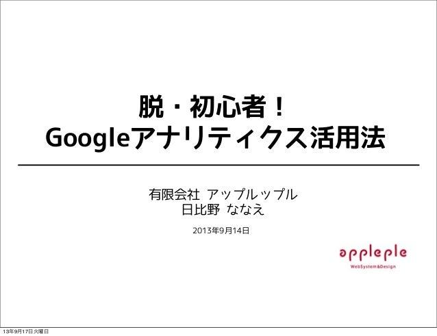 脱・初心者! Googleアナリティクス活用法 有限会社 アップルップル 日比野 ななえ 2013年9月14日 13年9月17日火曜日