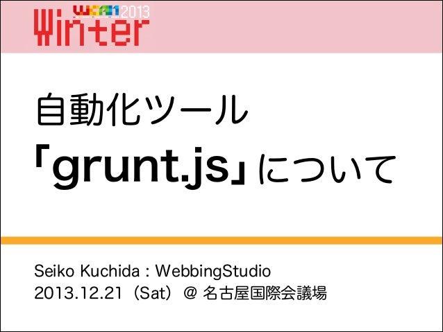 自動化ツール  「grunt.js」 について Seiko Kuchida : WebbingStudio 2013.12.21(Sat) @ 名古屋国際会議場