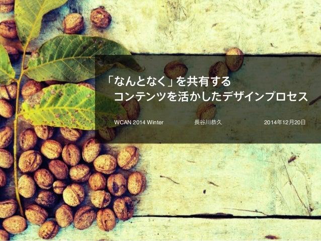 「なんとなく」を共有する コンテンツを活かしたデザインプロセス WCAN 2014 Winter 長谷川恭久 2014年12月20日