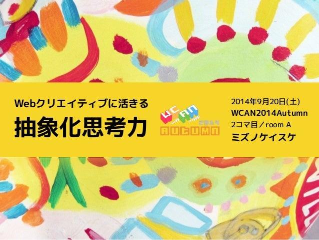 Webクリエイティブに活きる  抽象化思考力  2014年9月20日(土)  WCAN2014Autumn  2コマ目/room A  ミズノケイスケ