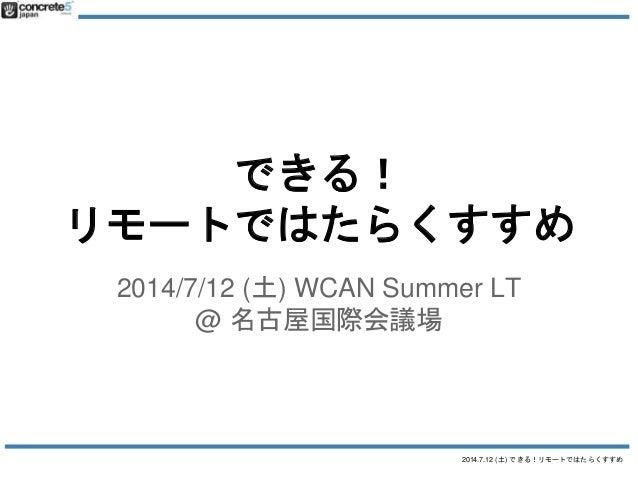 2014.7.12 (土) できる!リモートではたらくすすめ できる! リモートではたらくすすめ 2014/7/12 (土) WCAN Summer LT @ 名古屋国際会議場