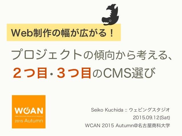 Web制作の幅が広がる! プロジェクトの傾向から考える、 2つ目•3つ目のCMS選び Seiko Kuchida :: ウェビングスタジオ 2015.09.12(Sat) WCAN 2015 Autumn@名古屋商科大学